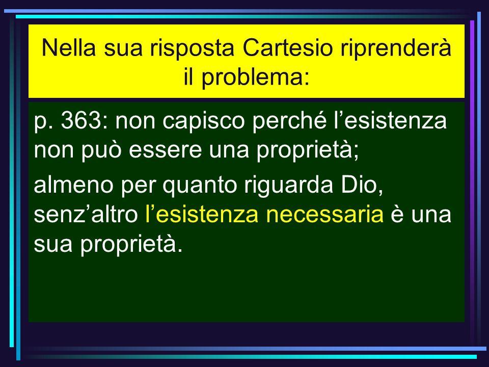 Nella sua risposta Cartesio riprenderà il problema: p. 363: non capisco perché lesistenza non può essere una proprietà; almeno per quanto riguarda Dio