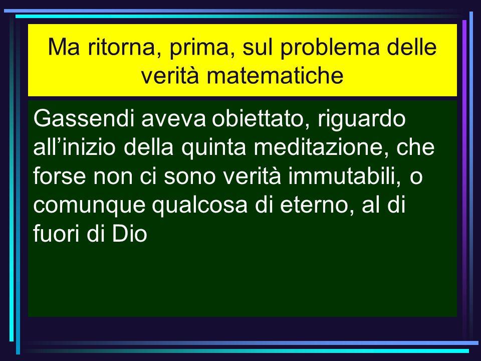 Ma ritorna, prima, sul problema delle verità matematiche Gassendi aveva obiettato, riguardo allinizio della quinta meditazione, che forse non ci sono