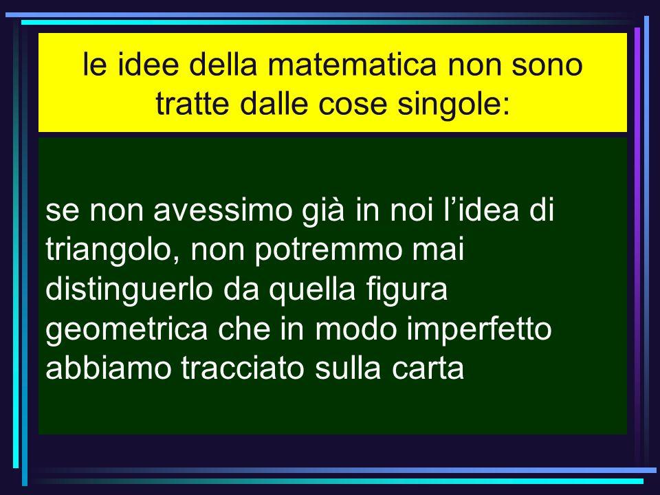 le idee della matematica non sono tratte dalle cose singole: se non avessimo già in noi lidea di triangolo, non potremmo mai distinguerlo da quella fi