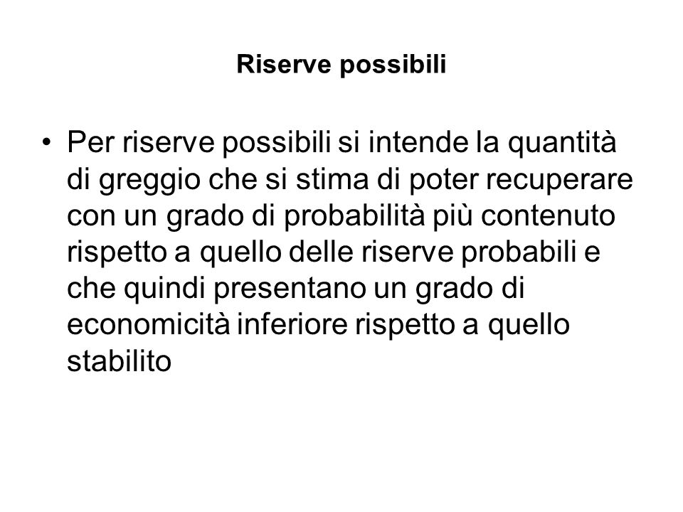 Riserve possibili Per riserve possibili si intende la quantità di greggio che si stima di poter recuperare con un grado di probabilità più contenuto r