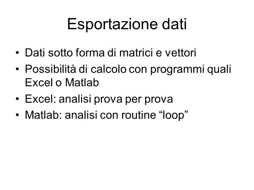 Esportazione dati Dati sotto forma di matrici e vettori Possibilità di calcolo con programmi quali Excel o Matlab Excel: analisi prova per prova Matla