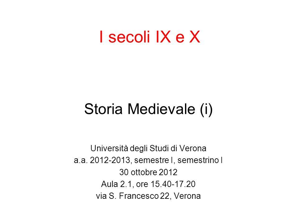 I secoli IX e X Storia Medievale (i) Università degli Studi di Verona a.a. 2012-2013, semestre I, semestrino I 30 ottobre 2012 Aula 2.1, ore 15.40-17.