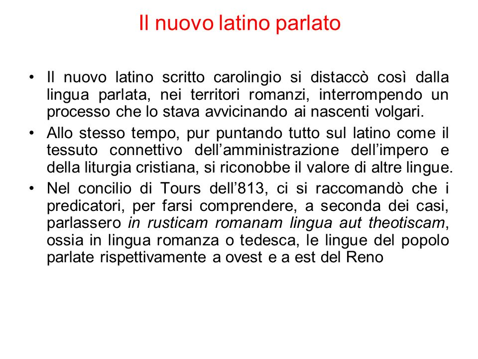 Il nuovo latino parlato Il nuovo latino scritto carolingio si distaccò così dalla lingua parlata, nei territori romanzi, interrompendo un processo che