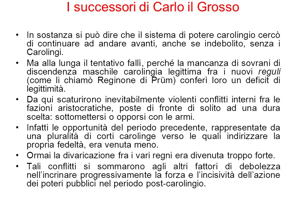 I successori di Carlo il Grosso In sostanza si può dire che il sistema di potere carolingio cercò di continuare ad andare avanti, anche se indebolito,