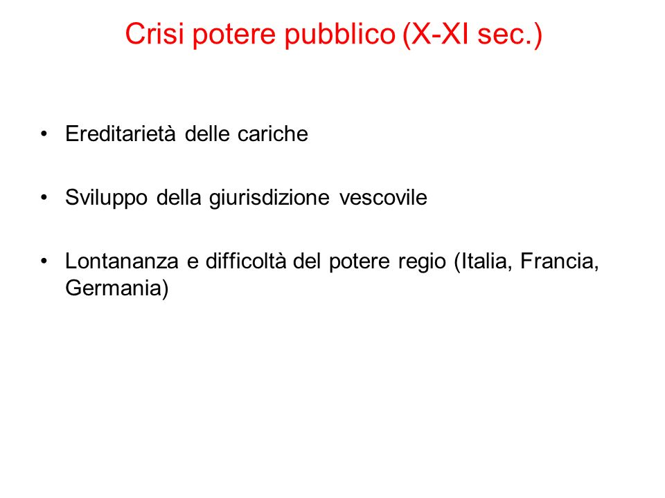 Crisi potere pubblico (X-XI sec.) Ereditarietà delle cariche Sviluppo della giurisdizione vescovile Lontananza e difficoltà del potere regio (Italia,