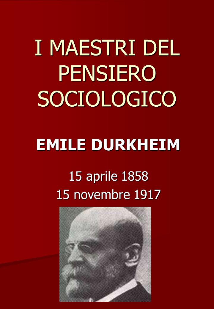 I MAESTRI DEL PENSIERO SOCIOLOGICO EMILE DURKHEIM 15 aprile 1858 15 novembre 1917