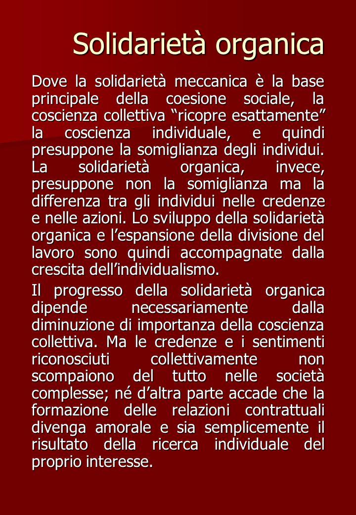 Solidarietà organica Dove la solidarietà meccanica è la base principale della coesione sociale, la coscienza collettiva ricopre esattamente la coscien