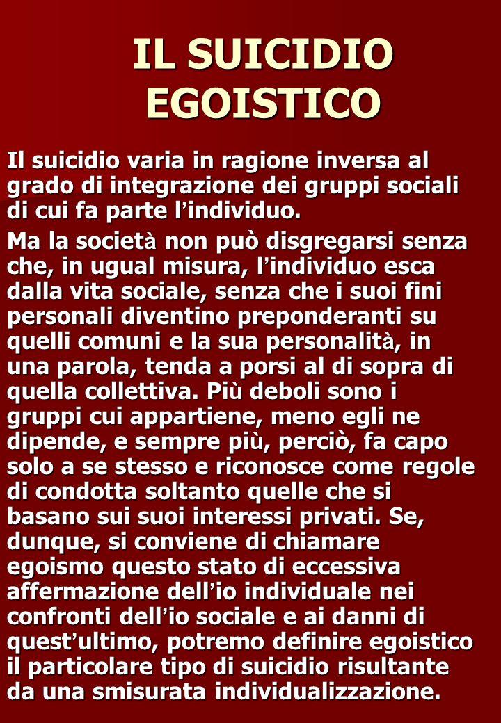 IL SUICIDIO EGOISTICO Il suicidio varia in ragione inversa al grado di integrazione dei gruppi sociali di cui fa parte l individuo. Ma la societ à non