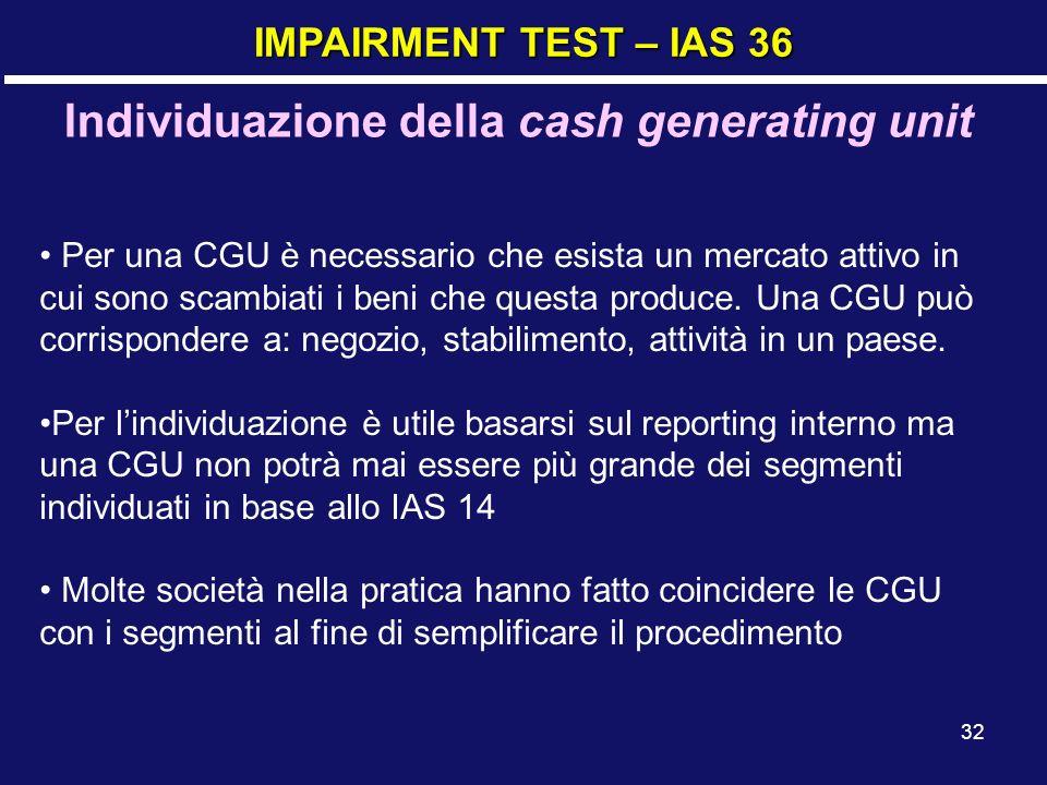 32 IMPAIRMENT TEST – IAS 36 Individuazione della cash generating unit Per una CGU è necessario che esista un mercato attivo in cui sono scambiati i be