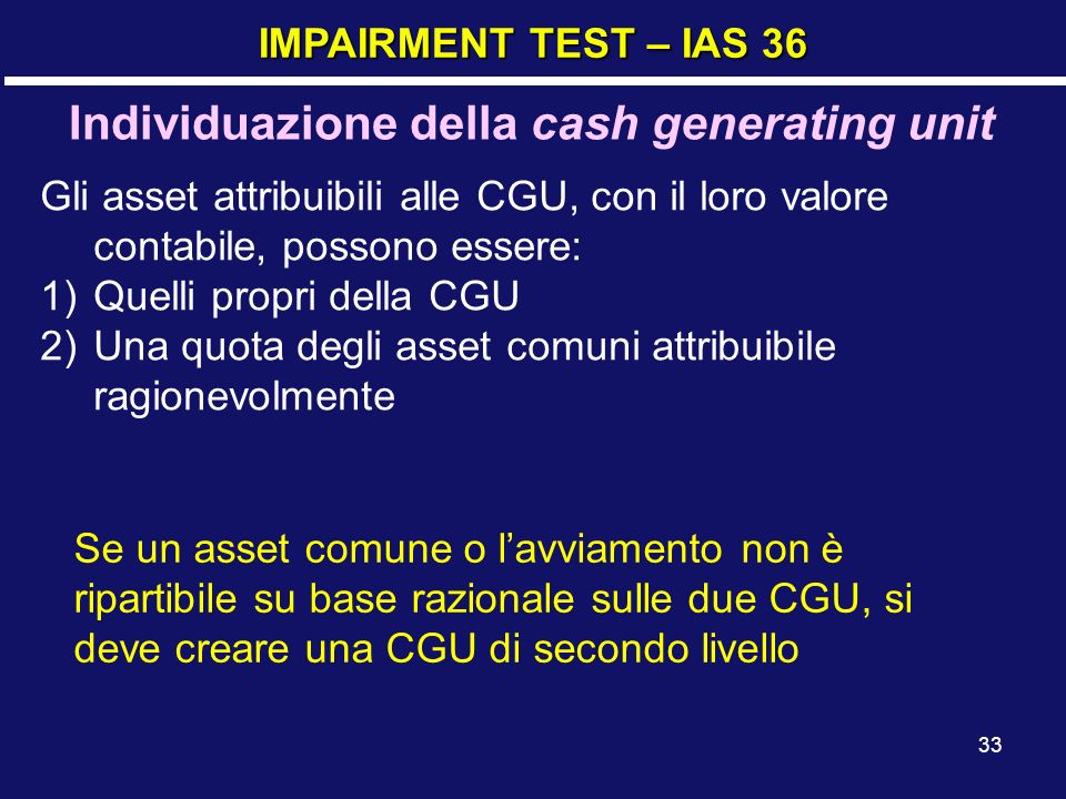 33 IMPAIRMENT TEST – IAS 36 Individuazione della cash generating unit Gli asset attribuibili alle CGU, con il loro valore contabile, possono essere: 1)Quelli propri della CGU 2)Una quota degli asset comuni attribuibile ragionevolmente Se un asset comune o lavviamento non è ripartibile su base razionale sulle due CGU, si deve creare una CGU di secondo livello