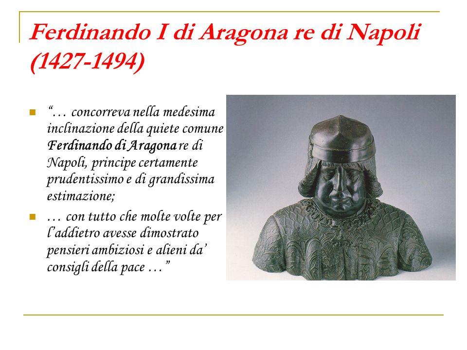 Ferdinando I di Aragona re di Napoli (1427-1494) … concorreva nella medesima inclinazione della quiete comune Ferdinando di Aragona re di Napoli, prin