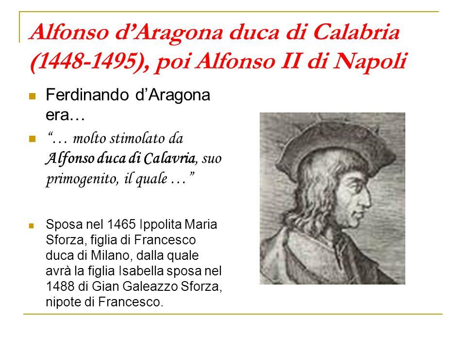Alfonso dAragona duca di Calabria (1448-1495), poi Alfonso II di Napoli Ferdinando dAragona era… … molto stimolato da Alfonso duca di Calavria, suo pr