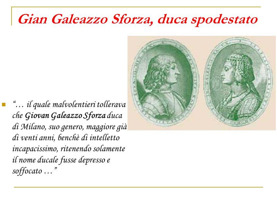 Gian Galeazzo Sforza, duca spodestato … il quale malvolentieri tollerava che Giovan Galeazzo Sforza duca di Milano, suo genero, maggiore già di venti