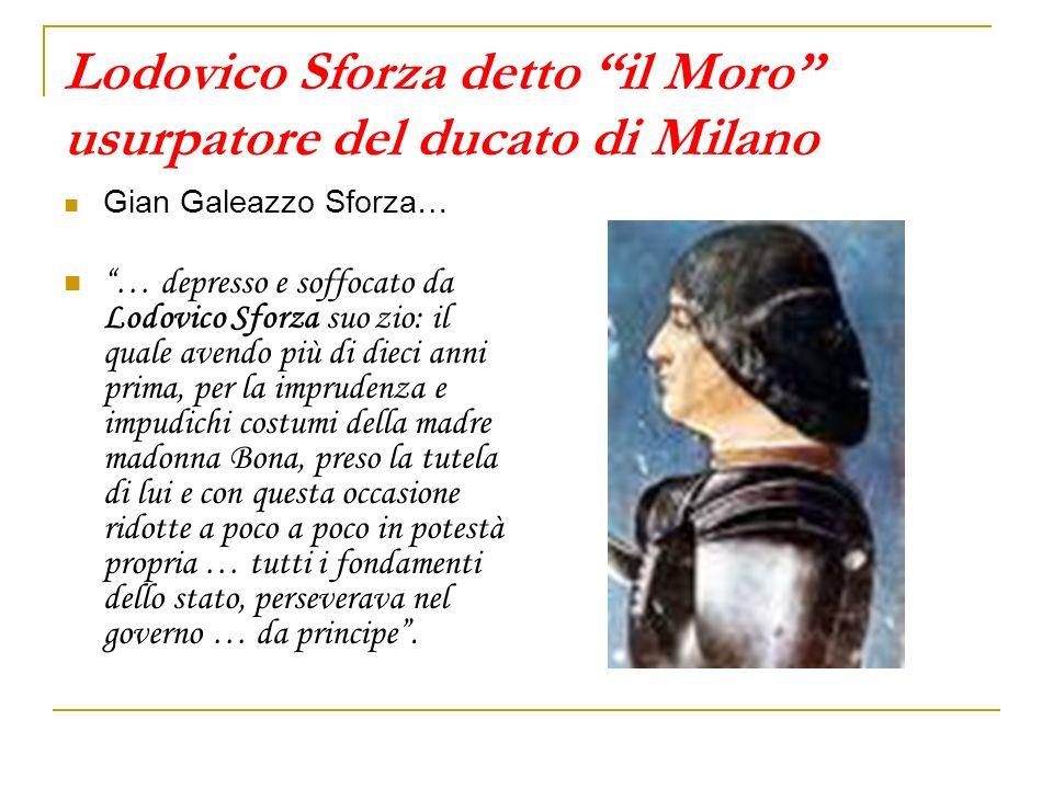 Lodovico Sforza detto il Moro usurpatore del ducato di Milano Gian Galeazzo Sforza… … depresso e soffocato da Lodovico Sforza suo zio: il quale avendo