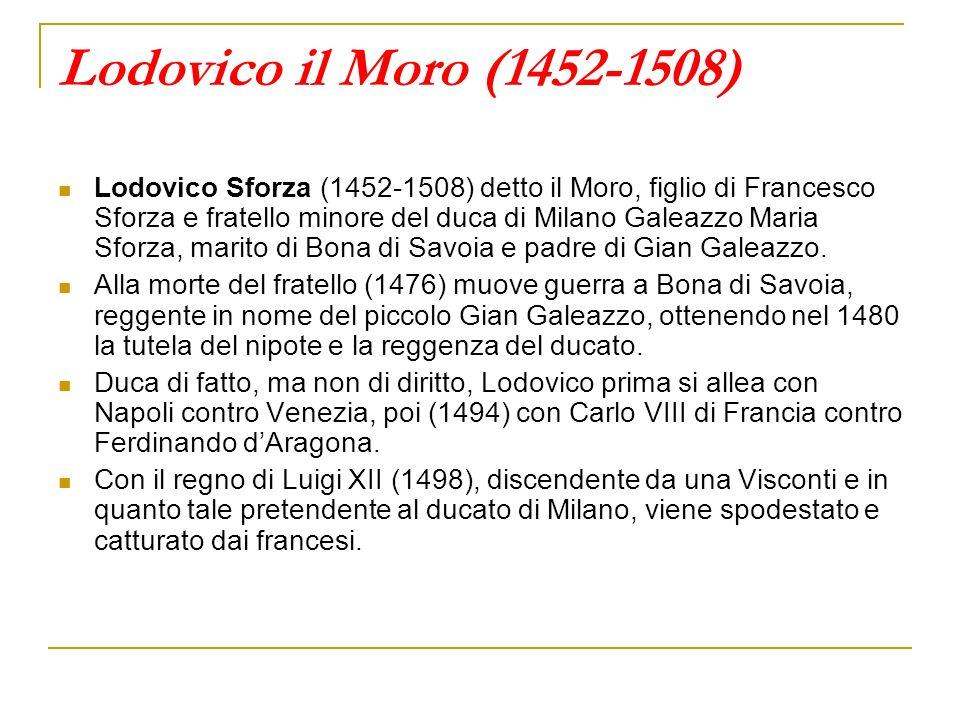 Lodovico il Moro (1452-1508) Lodovico Sforza (1452-1508) detto il Moro, figlio di Francesco Sforza e fratello minore del duca di Milano Galeazzo Maria