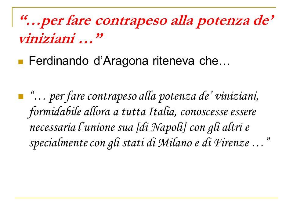 …per fare contrapeso alla potenza de viniziani … Ferdinando dAragona riteneva che… … per fare contrapeso alla potenza de viniziani, formidabile allora