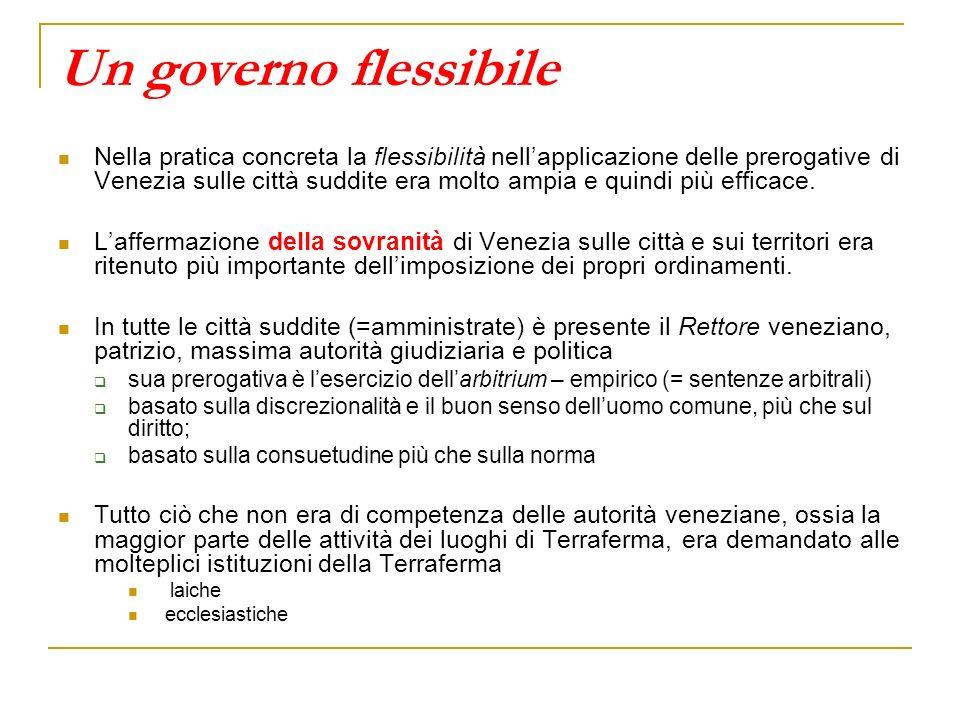 Un governo flessibile Nella pratica concreta la flessibilità nellapplicazione delle prerogative di Venezia sulle città suddite era molto ampia e quind