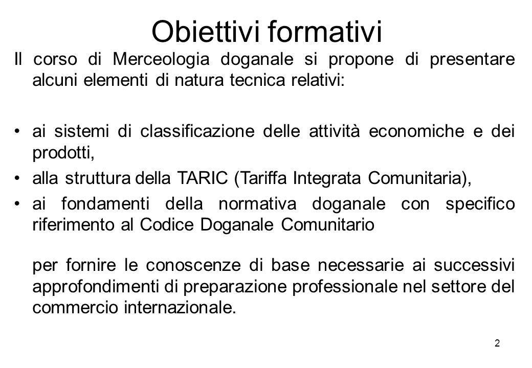 2 Obiettivi formativi Il corso di Merceologia doganale si propone di presentare alcuni elementi di natura tecnica relativi: ai sistemi di classificazi