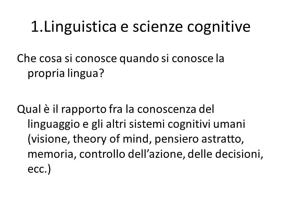 1.Linguistica e scienze cognitive Che cosa si conosce quando si conosce la propria lingua? Qual è il rapporto fra la conoscenza del linguaggio e gli a
