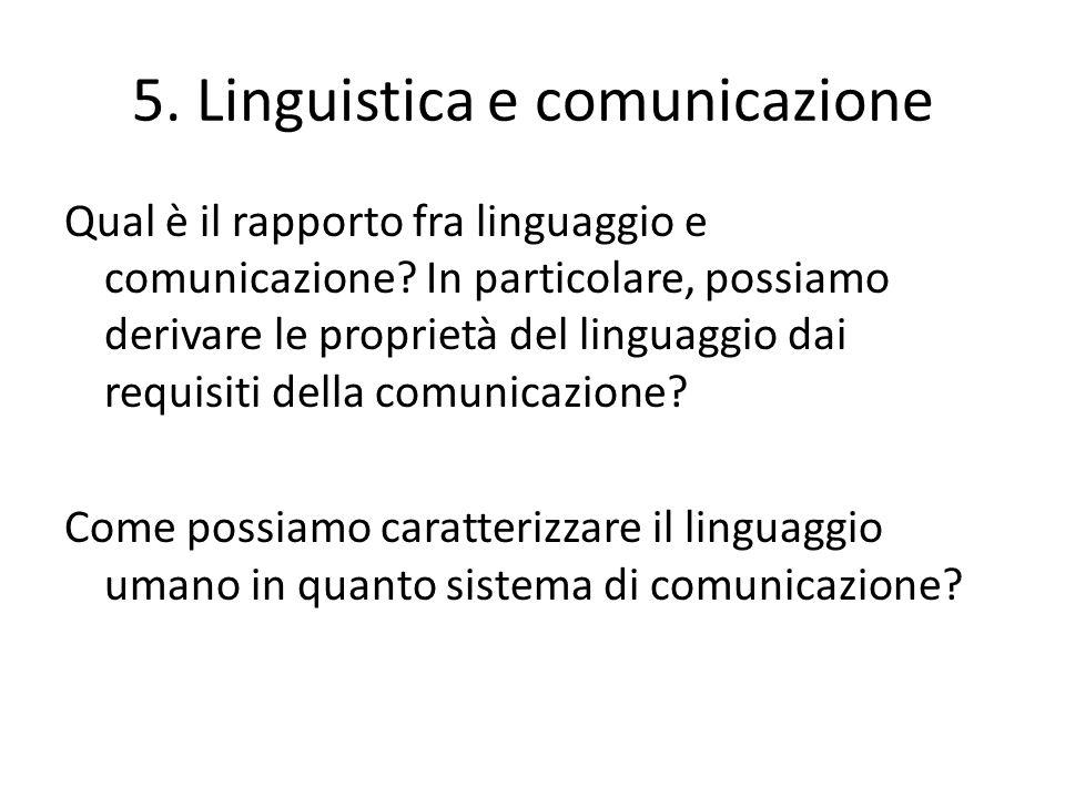5. Linguistica e comunicazione Qual è il rapporto fra linguaggio e comunicazione? In particolare, possiamo derivare le proprietà del linguaggio dai re