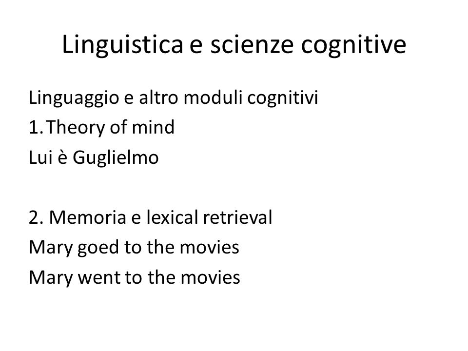 Linguistica e scienze cognitive Linguaggio e altro moduli cognitivi 1.Theory of mind Lui è Guglielmo 2. Memoria e lexical retrieval Mary goed to the m
