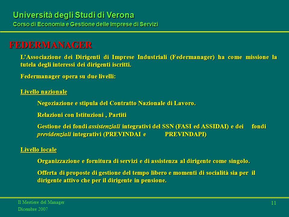 Il Mestiere del Manager Dicembre 2007 Università degli Studi di Verona Corso di Economia e Gestione delle Imprese di Servizi 11 FEDERMANAGER LAssociazione dei Dirigenti di Imprese Industriali (Federmanager) ha come missione la tutela degli interessi dei dirigenti iscritti.