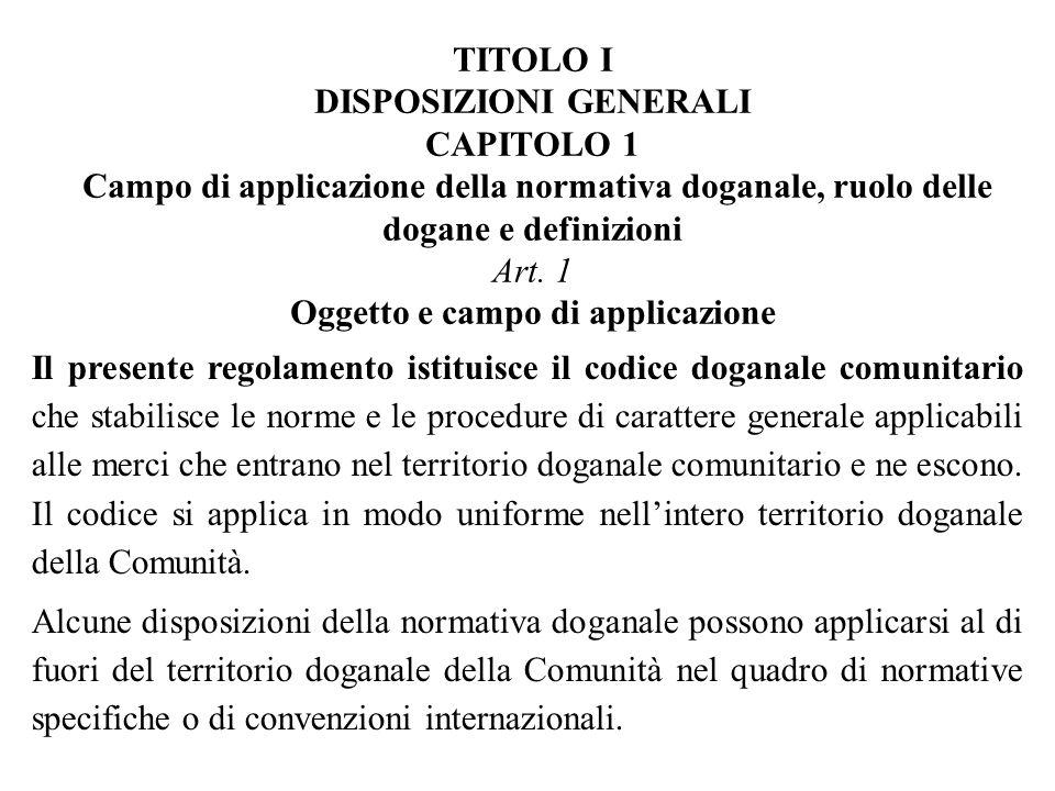 TITOLO I DISPOSIZIONI GENERALI CAPITOLO 1 Campo di applicazione della normativa doganale, ruolo delle dogane e definizioni Art.