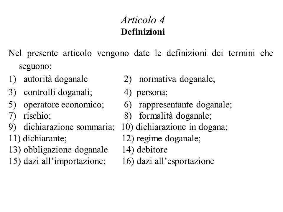 Nel presente articolo vengono date le definizioni dei termini che seguono: 1) autorità doganale 2) normativa doganale; 3) controlli doganali; 4) persona; 5) operatore economico; 6) rappresentante doganale; 7) rischio; 8) formalità doganale; 9) dichiarazione sommaria; 10) dichiarazione in dogana; 11) dichiarante; 12) regime doganale; 13) obbligazione doganale14) debitore 15) dazi allimportazione;16) dazi allesportazione Articolo 4 Definizioni
