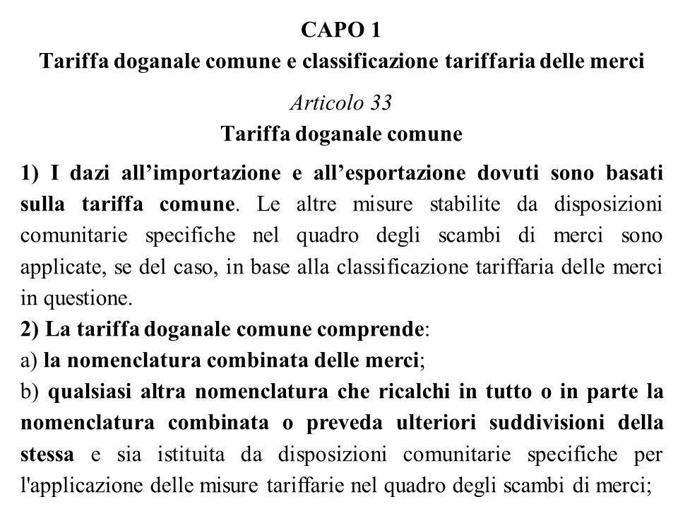 CAPO 1 Tariffa doganale comune e classificazione tariffaria delle merci Articolo 33 Tariffa doganale comune 1) I dazi allimportazione e allesportazione dovuti sono basati sulla tariffa comune.