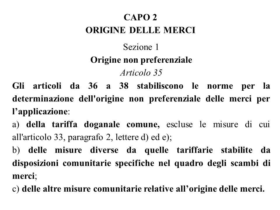 CAPO 2 ORIGINE DELLE MERCI Sezione 1 Origine non preferenziale Articolo 35 Gli articoli da 36 a 38 stabiliscono le norme per la determinazione dell origine non preferenziale delle merci per lapplicazione: a) della tariffa doganale comune, escluse le misure di cui all articolo 33, paragrafo 2, lettere d) ed e); b) delle misure diverse da quelle tariffarie stabilite da disposizioni comunitarie specifiche nel quadro degli scambi di merci; c) delle altre misure comunitarie relative allorigine delle merci.