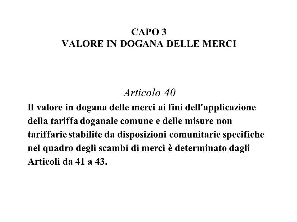 Articolo 40 Il valore in dogana delle merci ai fini dell applicazione della tariffa doganale comune e delle misure non tariffarie stabilite da disposizioni comunitarie specifiche nel quadro degli scambi di merci è determinato dagli Articoli da 41 a 43.