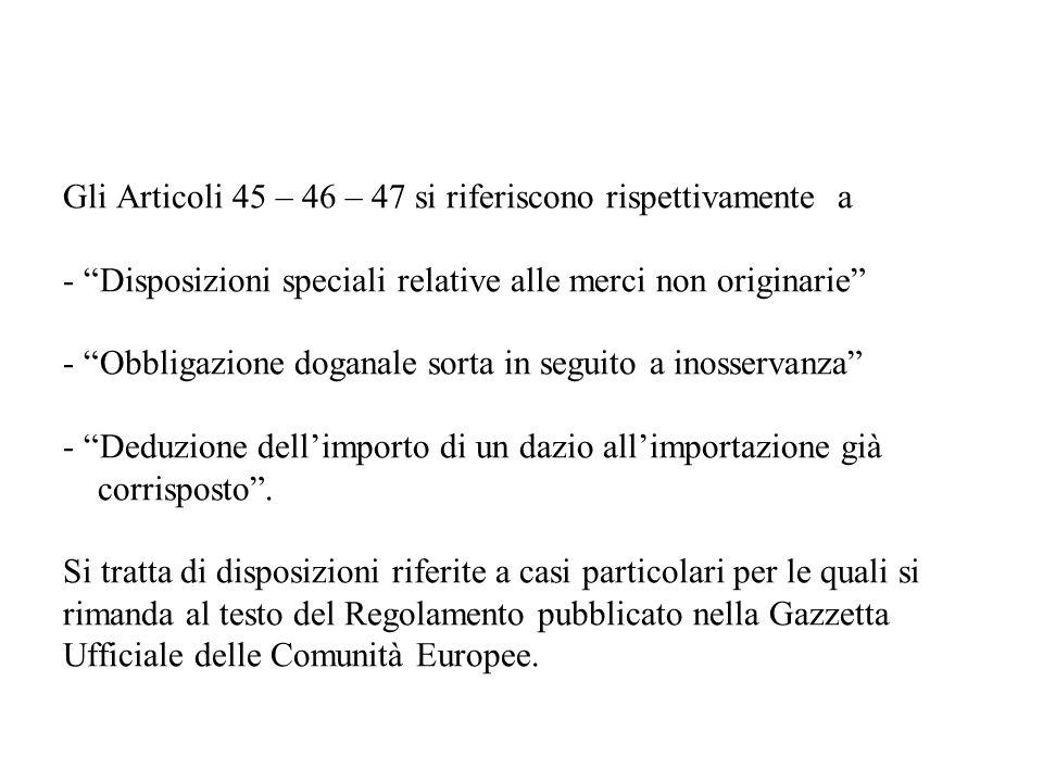 Gli Articoli 45 – 46 – 47 si riferiscono rispettivamente a - Disposizioni speciali relative alle merci non originarie - Obbligazione doganale sorta in seguito a inosservanza - Deduzione dellimporto di un dazio allimportazione già corrisposto.