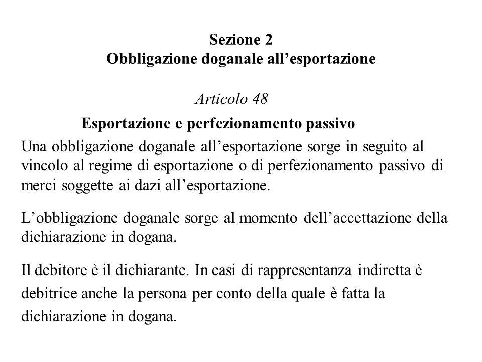 Sezione 2 Obbligazione doganale allesportazione Articolo 48 Esportazione e perfezionamento passivo Una obbligazione doganale allesportazione sorge in seguito al vincolo al regime di esportazione o di perfezionamento passivo di merci soggette ai dazi allesportazione.