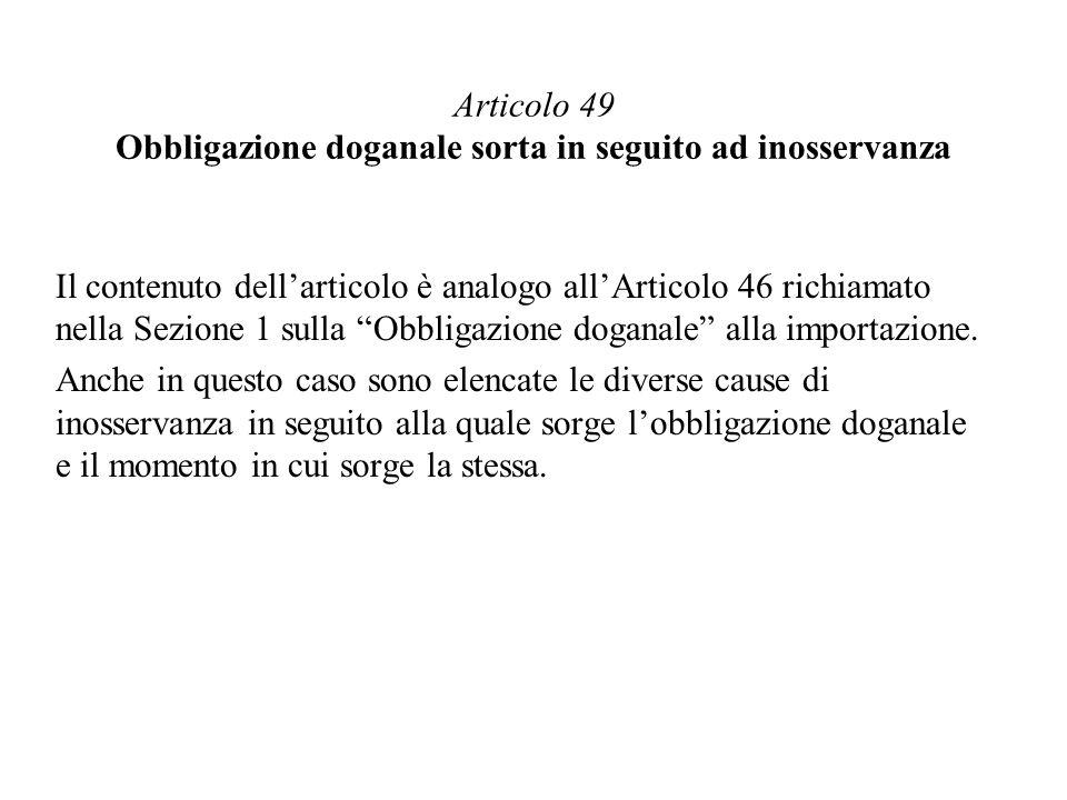 Articolo 49 Obbligazione doganale sorta in seguito ad inosservanza Il contenuto dellarticolo è analogo allArticolo 46 richiamato nella Sezione 1 sulla Obbligazione doganale alla importazione.