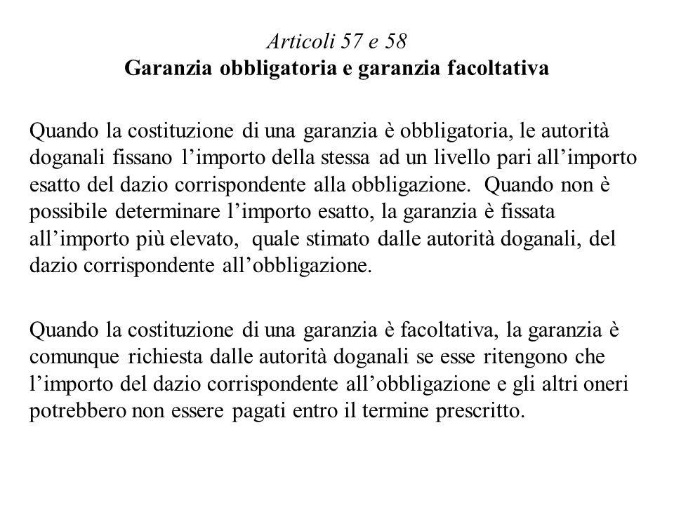 Articoli 57 e 58 Garanzia obbligatoria e garanzia facoltativa Quando la costituzione di una garanzia è obbligatoria, le autorità doganali fissano limporto della stessa ad un livello pari allimporto esatto del dazio corrispondente alla obbligazione.