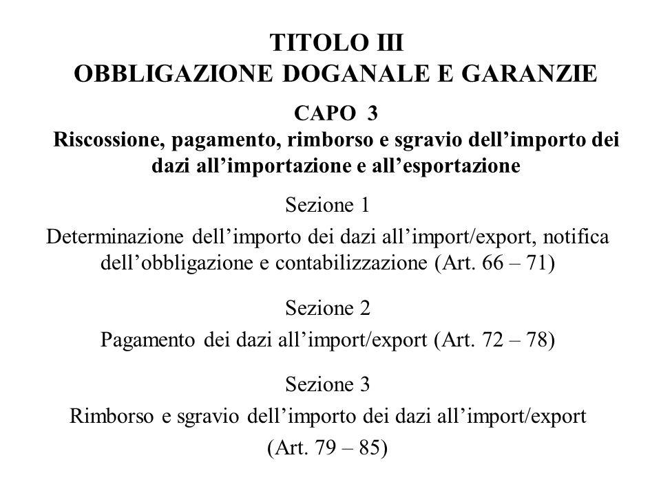 TITOLO III OBBLIGAZIONE DOGANALE E GARANZIE CAPO 3 Riscossione, pagamento, rimborso e sgravio dellimporto dei dazi allimportazione e allesportazione Sezione 1 Determinazione dellimporto dei dazi allimport/export, notifica dellobbligazione e contabilizzazione (Art.