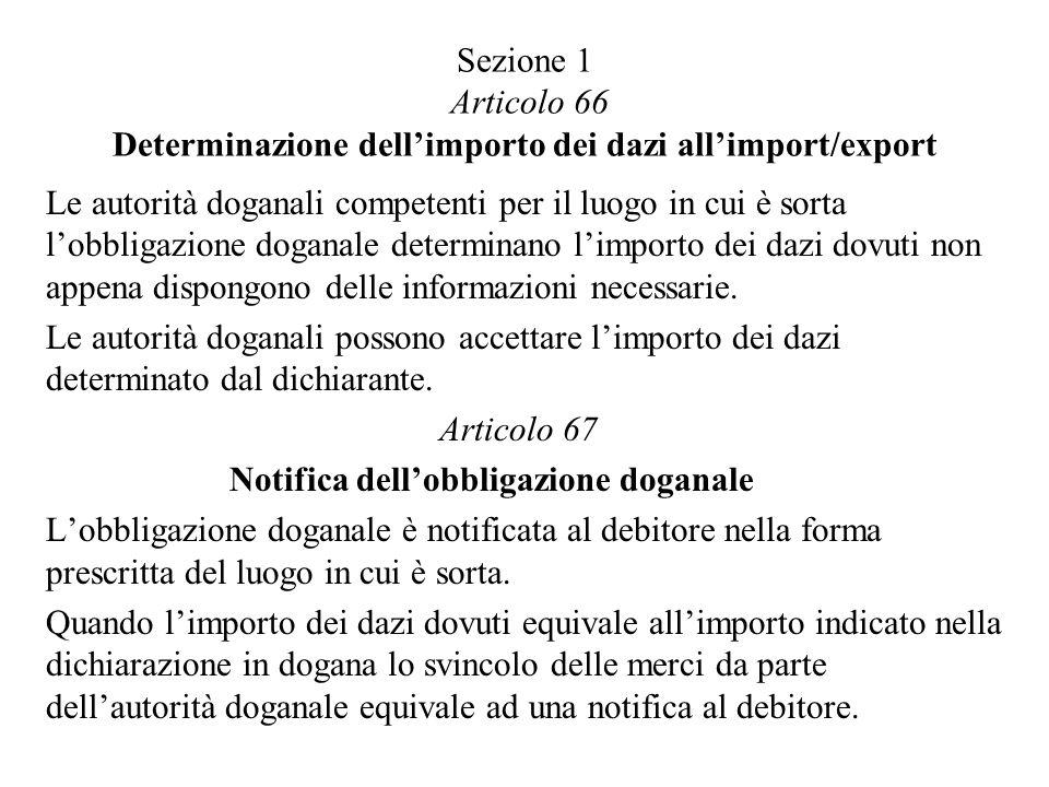 Sezione 1 Articolo 66 Determinazione dellimporto dei dazi allimport/export Le autorità doganali competenti per il luogo in cui è sorta lobbligazione doganale determinano limporto dei dazi dovuti non appena dispongono delle informazioni necessarie.