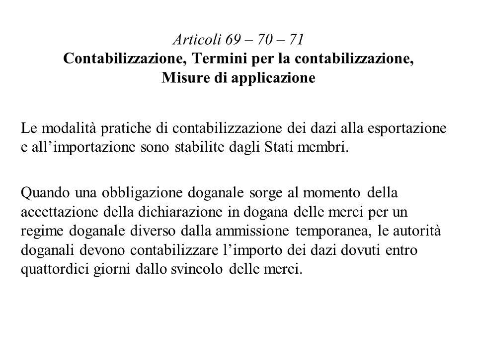 Articoli 69 – 70 – 71 Contabilizzazione, Termini per la contabilizzazione, Misure di applicazione Le modalità pratiche di contabilizzazione dei dazi alla esportazione e allimportazione sono stabilite dagli Stati membri.