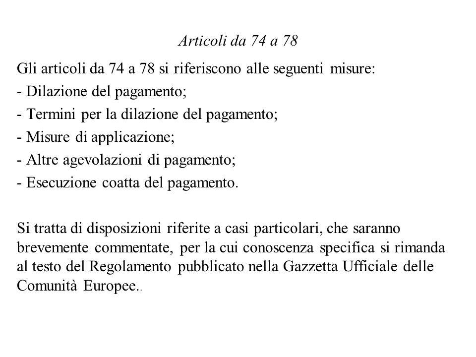 Articoli da 74 a 78 Gli articoli da 74 a 78 si riferiscono alle seguenti misure: - Dilazione del pagamento; - Termini per la dilazione del pagamento; - Misure di applicazione; - Altre agevolazioni di pagamento; - Esecuzione coatta del pagamento.