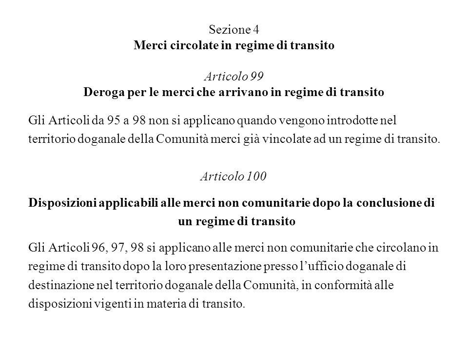 Sezione 4 Merci circolate in regime di transito Articolo 99 Deroga per le merci che arrivano in regime di transito Gli Articoli da 95 a 98 non si applicano quando vengono introdotte nel territorio doganale della Comunità merci già vincolate ad un regime di transito.