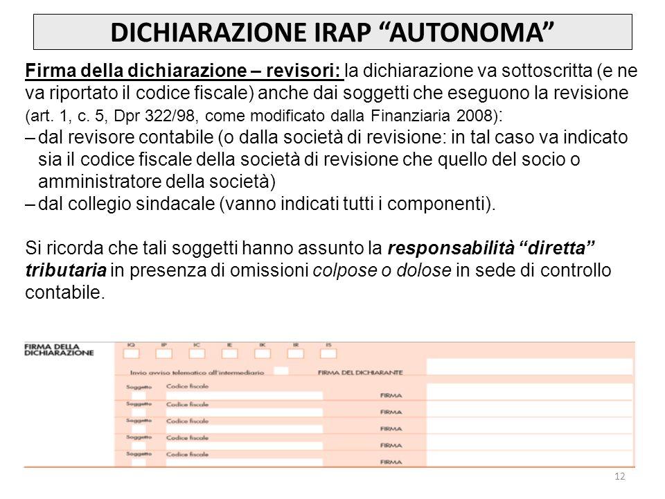 12 DICHIARAZIONE IRAP AUTONOMA Firma della dichiarazione – revisori: la dichiarazione va sottoscritta (e ne va riportato il codice fiscale) anche dai soggetti che eseguono la revisione (art.