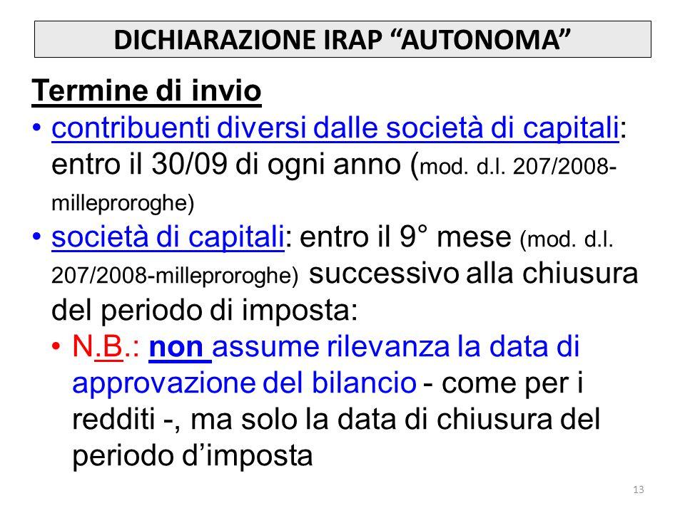 13 DICHIARAZIONE IRAP AUTONOMA Termine di invio contribuenti diversi dalle società di capitali: entro il 30/09 di ogni anno ( mod.