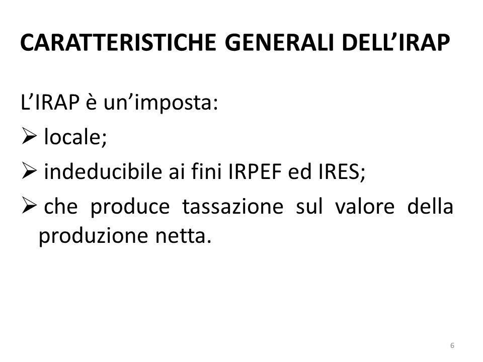 6 CARATTERISTICHE GENERALI DELLIRAP LIRAP è unimposta: locale; indeducibile ai fini IRPEF ed IRES; che produce tassazione sul valore della produzione netta.