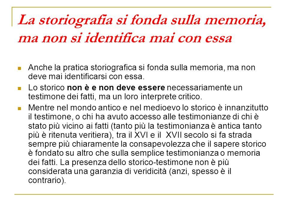 La storiografia si fonda sulla memoria, ma non si identifica mai con essa Anche la pratica storiografica si fonda sulla memoria, ma non deve mai ident