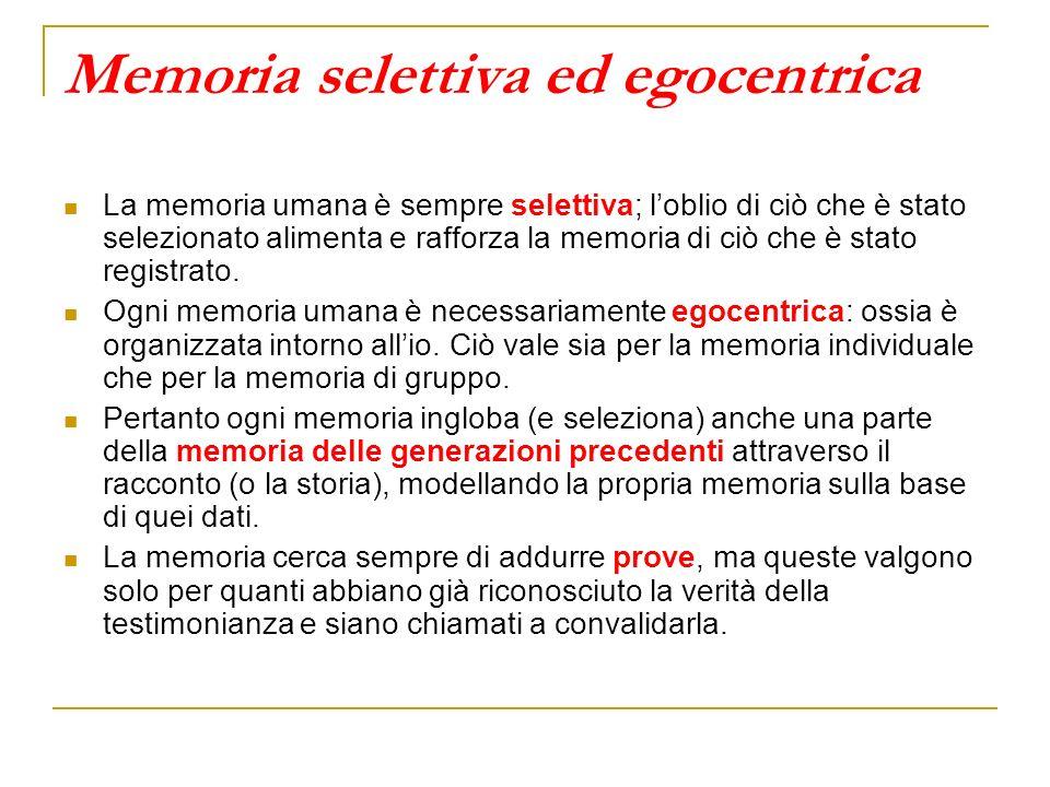 Memoria selettiva ed egocentrica La memoria umana è sempre selettiva; loblio di ciò che è stato selezionato alimenta e rafforza la memoria di ciò che
