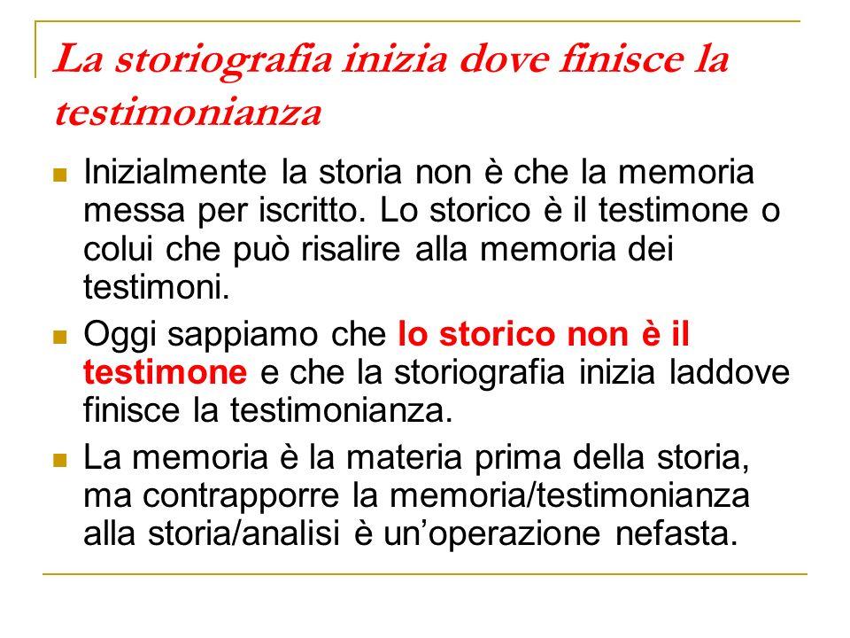 La storiografia inizia dove finisce la testimonianza Inizialmente la storia non è che la memoria messa per iscritto. Lo storico è il testimone o colui