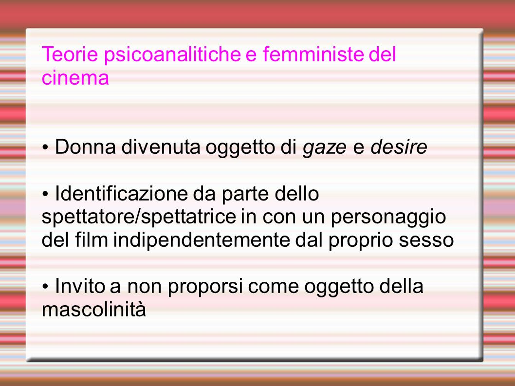 Teorie psicoanalitiche e femministe del cinema Donna divenuta oggetto di gaze e desire Identificazione da parte dello spettatore/spettatrice in con un personaggio del film indipendentemente dal proprio sesso Invito a non proporsi come oggetto della mascolinità