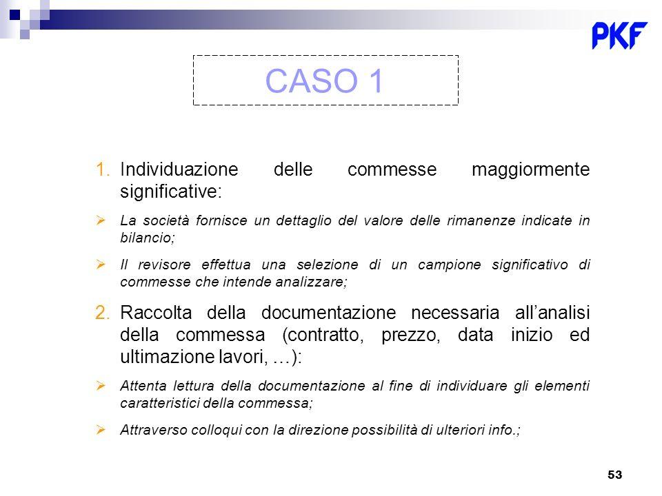 53 CASO 1 1.Individuazione delle commesse maggiormente significative: La società fornisce un dettaglio del valore delle rimanenze indicate in bilancio