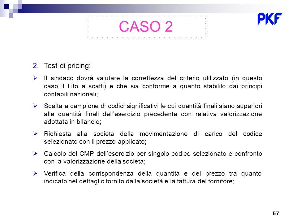 57 CASO 2 2.Test di pricing: Il sindaco dovrà valutare la correttezza del criterio utilizzato (in questo caso il Lifo a scatti) e che sia conforme a q