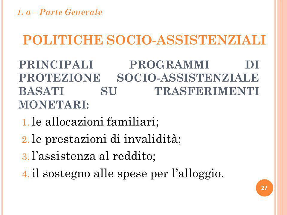 POLITICHE SOCIO-ASSISTENZIALI 27 PRINCIPALI PROGRAMMI DI PROTEZIONE SOCIO-ASSISTENZIALE BASATI SU TRASFERIMENTI MONETARI: 1. le allocazioni familiari;